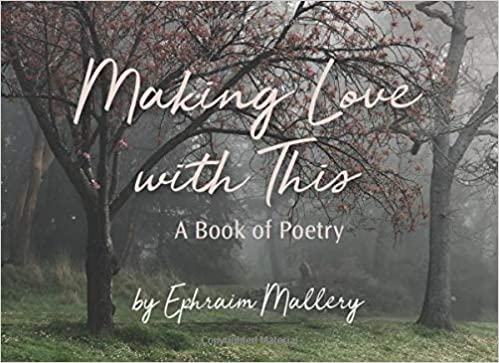 Making Love with This, A book of Poetry by Ephraim Mallery